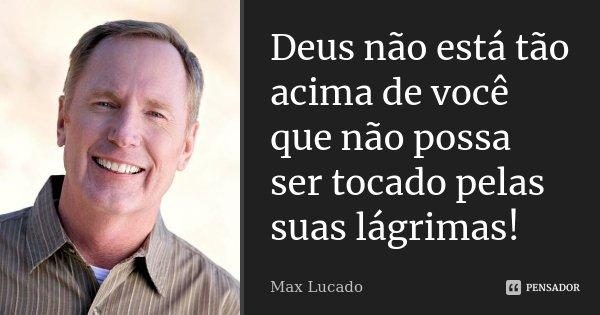 Deus não está tão acima de você que não possa ser tocado pelas suas lágrimas!... Frase de Max Lucado.