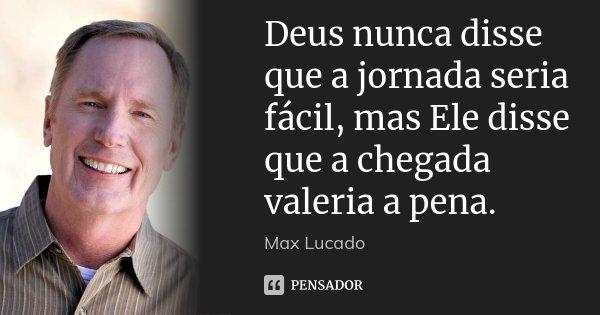 Deus nunca disse que a jornada seria fácil, mas Ele disse que a chegada valeria a pena.... Frase de Max Lucado.