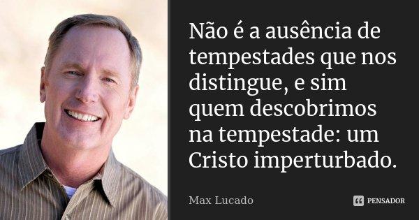 Não é a ausência de tempestades que nos distingue e sim quem descobrimos na tempestade:um Cristo imperturbado.... Frase de Max Lucado.