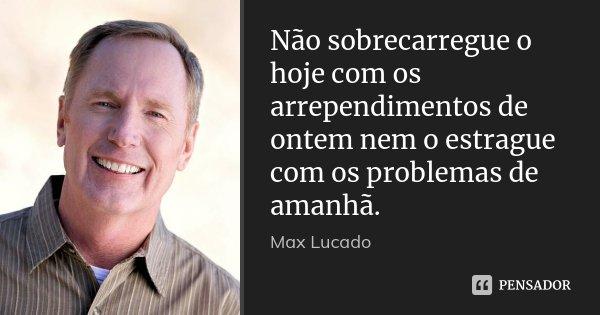 Não sobrecarregue o hoje com os arrependimentos de ontem nem o estrague com os problemas de amanhã.... Frase de Max Lucado.