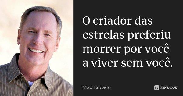 O criador das estrelas preferiu morrer por você a viver sem você.... Frase de Max Lucado.
