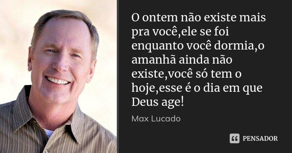 O ontem não existe mais pra você,ele se foi enquanto você dormia,o amanhã ainda não existe,você só tem o hoje,esse é o dia em que Deus age!... Frase de Max Lucado.