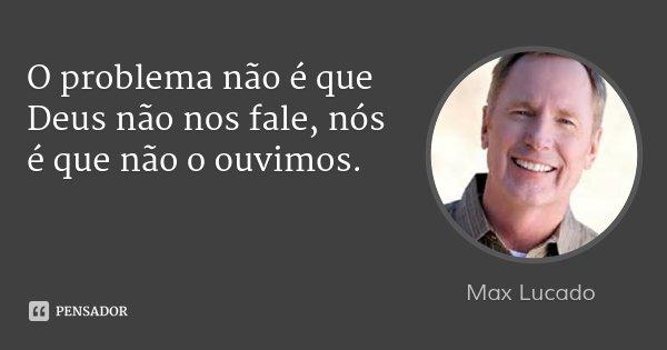 O problema não é que Deus não nos fale, nós é que não o ouvimos.... Frase de Max Lucado.