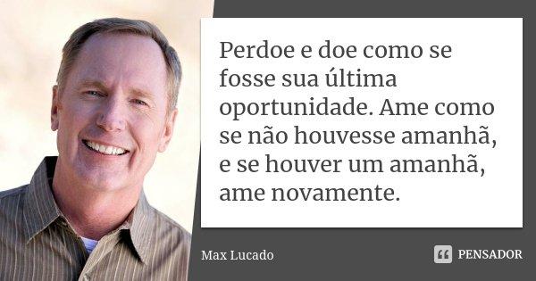 Perdoe e doe como se fosse sua última oportunidade. Ame como se não houvesse amanhã, e se houver um amanhã, ame novamente.... Frase de Max Lucado.