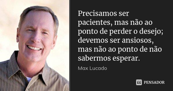 Precisamos ser pacientes, mas não ao ponto de perder o desejo; devemos ser ansiosos, mas não ao ponto de não sabermos esperar.... Frase de Max Lucado.