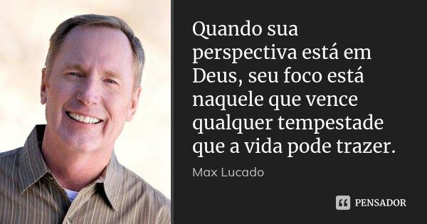 Quando sua perspectiva está em Deus, seu foco está naquele que vence qualquer tempestade que a vida pode trazer.... Frase de Max Lucado.