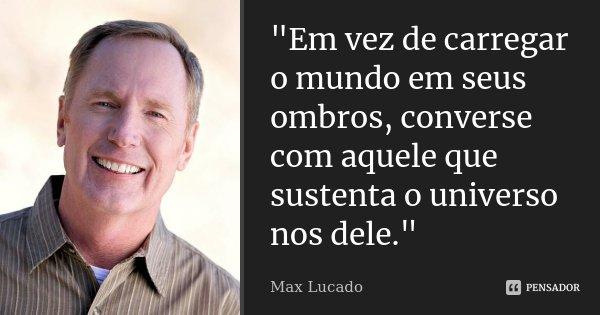 """""""Em vez de carregar o mundo em seus ombros, converse com aquele que sustenta o universo nos dele.""""... Frase de Max Lucado."""