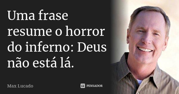 Uma frase resume o horror do inferno: Deus não está lá.... Frase de Max Lucado.