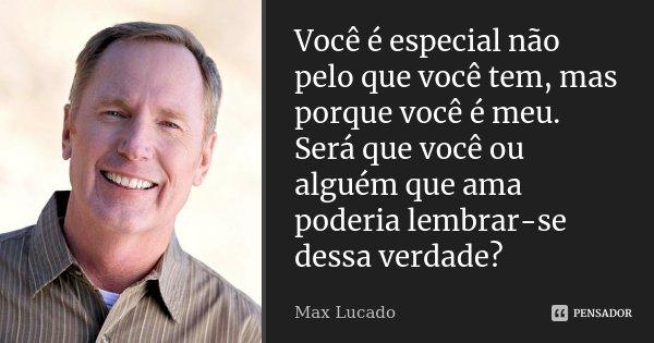 Você é especial não pelo que você tem, mas porque você é meu. Será que você ou alguém que ama poderia lembrar-se dessa verdade ?... Frase de Max Lucado.