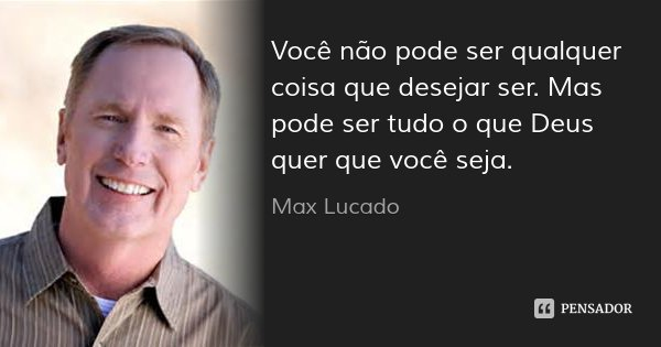 Você não pode ser qualquer coisa que desejar ser. Mas pode ser tudo o que Deus quer que você seja.... Frase de Max Lucado.