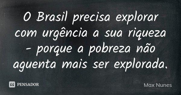 O Brasil precisa explorar com urgência a sua riqueza - porque a pobreza não agüenta mais ser explorada.... Frase de Max Nunes.