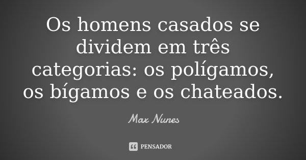 Os homens casados se dividem em três categorias: os polígamos, os bígamos e os chateados.... Frase de Max Nunes.