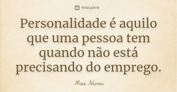 Personalidade é aquilo que uma pessoa tem quando não está precisando do emprego.... Frase de Max Nunes.