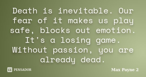 Death is inevitable. Our fear of it makes us play safe, blocks out emotion. It's a losing game. Without passion, you are already dead.... Frase de Max Payne 2.