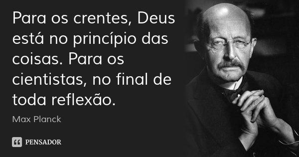 Para os crentes, Deus está no princípio das coisas. Para os cientistas, no final de toda reflexão.... Frase de Max Planck.