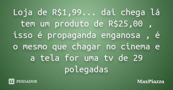 Loja de R$1,99... dai chega lá tem um produto de R$25,00 , isso é propaganda enganosa , é o mesmo que chagar no cinema e a tela for uma tv de 29 polegadas... Frase de MaxPiazza.