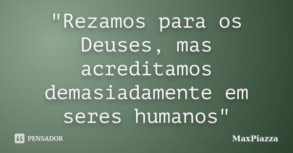 """""""Rezamos para os Deuses, mas acreditamos demasiadamente em seres humanos""""... Frase de MaxPiazza."""