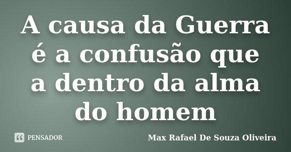 A causa da Guerra é a confusão que a dentro da alma do homem... Frase de Max Rafael De Souza Oliveira.