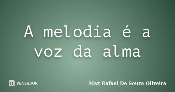 A melodia é a voz da alma... Frase de Max Rafael De Souza Oliveira.
