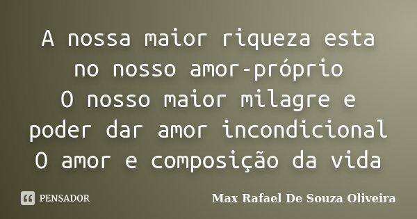 A nossa maior riqueza esta no nosso amor-próprio O nosso maior milagre e poder dar amor incondicional O amor e composição da vida... Frase de Max Rafael De Souza Oliveira.