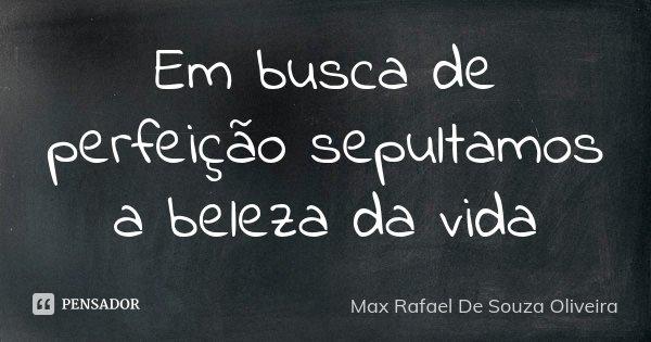 Em busca de perfeição sepultamos a beleza da vida... Frase de Max Rafael De Souza Oliveira.