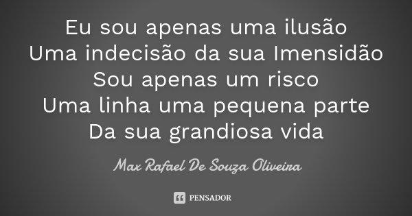 Eu sou apenas uma ilusão Uma indecisão da sua Imensidão Sou apenas um risco Uma linha uma pequena parte Da sua grandiosa vida... Frase de Max Rafael De Souza Oliveira.