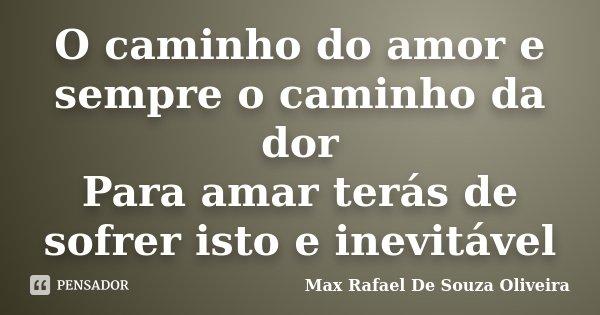 O caminho do amor e sempre o caminho da dor Para amar terás de sofrer isto e inevitável... Frase de Max Rafael De Souza Oliveira.