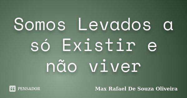 Somos Levados a só Existir e não viver... Frase de Max Rafael De Souza Oliveira.