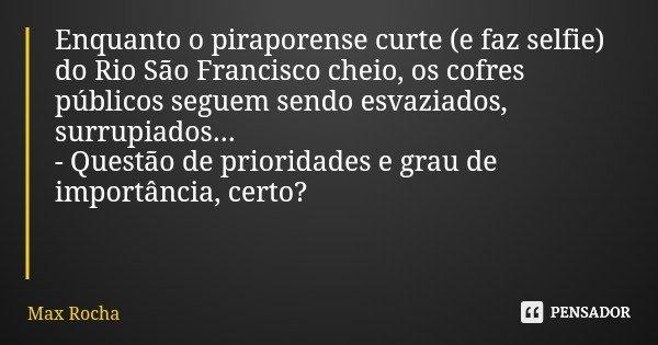 Enquanto o piraporense curte (e faz selfie) do Rio São Francisco cheio, os cofres públicos seguem sendo esvaziados, surrupiados... - Questão de prioridades e gr... Frase de Max Rocha.