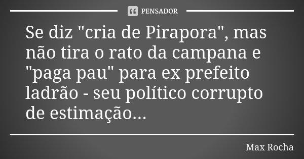 """Se diz """"cria de Pirapora"""", mas não tira o rato da campana e """"paga pau"""" para ex prefeito ladrão - seu político corrupto de estimação...... Frase de Max Rocha."""