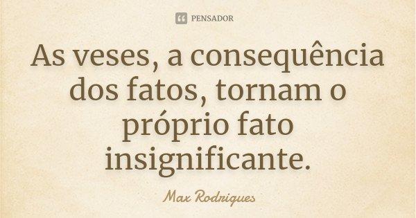 As veses, a consequência dos fatos, tornam o próprio fato insignificante.... Frase de Max Rodrigues.