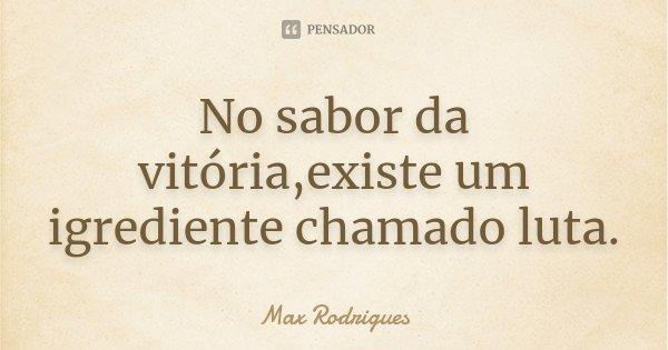 No sabor da vitória,existe um igrediente chamado luta.... Frase de Max Rodrigues.