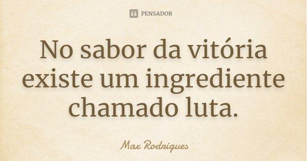 No sabor da vitória existe um ingrediente chamado luta.... Frase de Max Rodrigues.