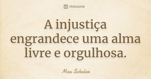 A injustiça engrandece uma alma livre e orgulhosa.... Frase de Max Scheler.