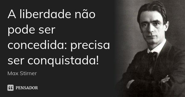 A liberdade não pode ser concedida: precisa ser conquistada!... Frase de Max Stirner.