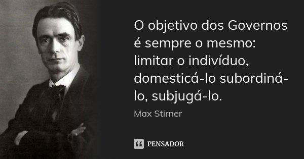 O objetivo dos Governos é sempre o mesmo: limitar o indivíduo, domesticá-lo subordiná-lo, subjugá-lo.... Frase de Max Stirner.