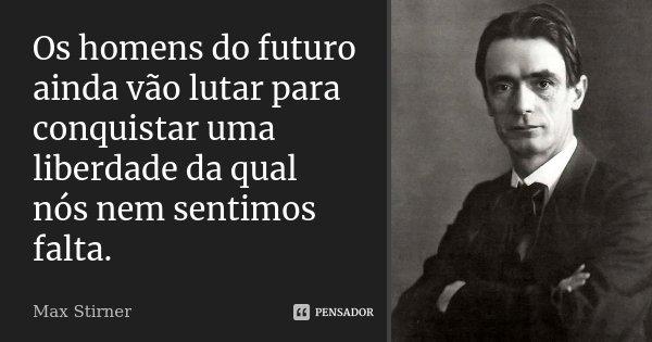 Os homens do futuro ainda vão lutar para conquistar uma liberdade da qual nós nem sentimos falta.... Frase de Max Stirner.