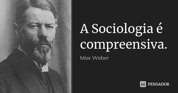 A Sociologia é compreensiva.... Frase de Max Weber.