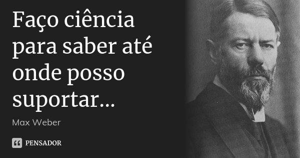Faço ciência para saber até onde posso suportar...... Frase de Max Weber.