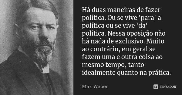 Há duas maneiras de fazer política. Ou se vive 'para' a política ou se vive 'da' política. Nessa oposição não há nada de exclusivo. Muito ao contrário, em geral... Frase de Max Weber.