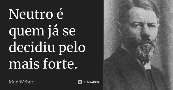 Neutro é quem já se decidiu pelo mais forte.... Frase de Max Weber.