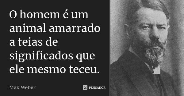 O homem é um animal amarrado a teias de significados que ele mesmo teceu.... Frase de Max Weber.