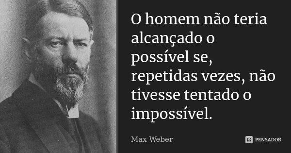 O homem não teria alcançado o possível se, repetidas vezes, não tivesse tentado o impossível.... Frase de Max Weber.