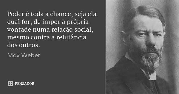 Poder é toda a chance, seja ela qual for, de impor a própria vontade numa relação social, mesmo contra a relutância dos outros.... Frase de Max Weber.