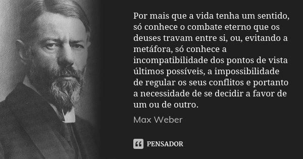 Por mais que a vida tenha um sentido, só conhece o combate eterno que os deuses travam entre si, ou, evitando a metáfora, só conhece a incompatibilidade dos pon... Frase de Max Weber.