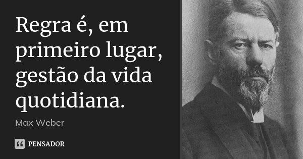 Regra é, em primeiro lugar, gestão da vida quotidiana.... Frase de Max Weber.