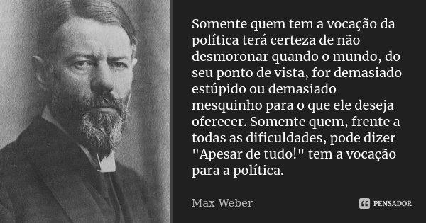 Somente quem tem a vocação da política terá certeza de não desmoronar quando o mundo, do seu ponto de vista, for demasiado estúpido ou demasiado mesquinho para ... Frase de Max Weber.