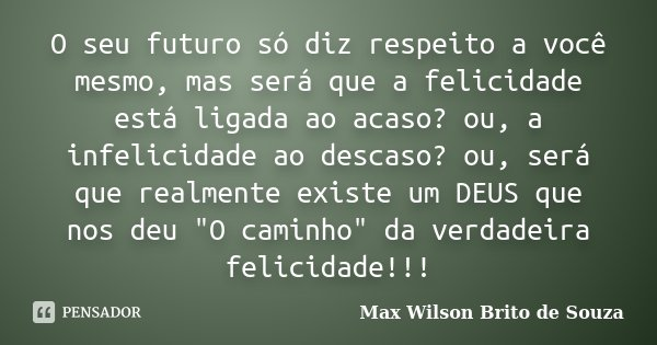 O seu futuro só diz respeito a você mesmo, mas será que a felicidade está ligada ao acaso? ou, a infelicidade ao descaso? ou, será que realmente existe um DEUS ... Frase de Max Wilson Brito de Souza.