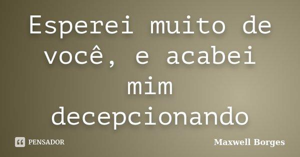 Esperei muito de você, e acabei mim decepcionando... Frase de Maxwell Borges.