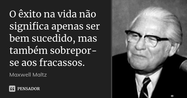 O êxito na vida não significa apenas ser bem sucedido, mas também sobrepor-se aos fracassos.... Frase de Maxwell Maltz.